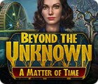 Beyond the Unknown: A Matter of Time игра